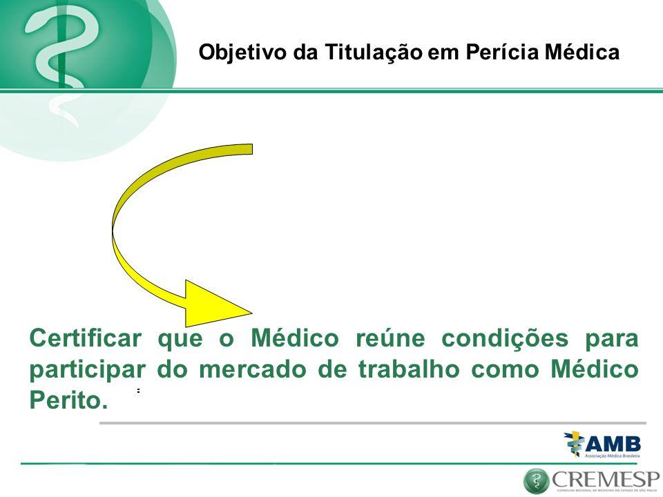 Objetivo da Titulação em Perícia Médica Certificar que o Médico reúne condições para participar do mercado de trabalho como Médico Perito.