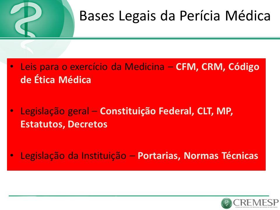 Bases Legais da Perícia Médica Leis para o exercício da Medicina – CFM, CRM, Código de Ética Médica Legislação geral – Constituição Federal, CLT, MP,