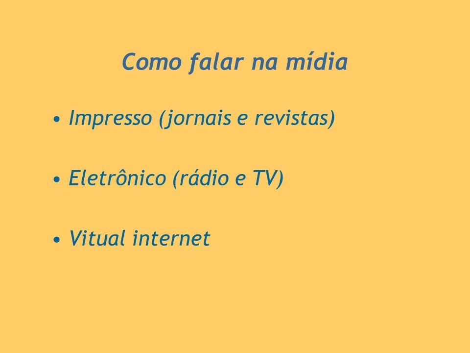 Como falar na mídia Impresso (jornais e revistas) Eletrônico (rádio e TV) Vitual internet
