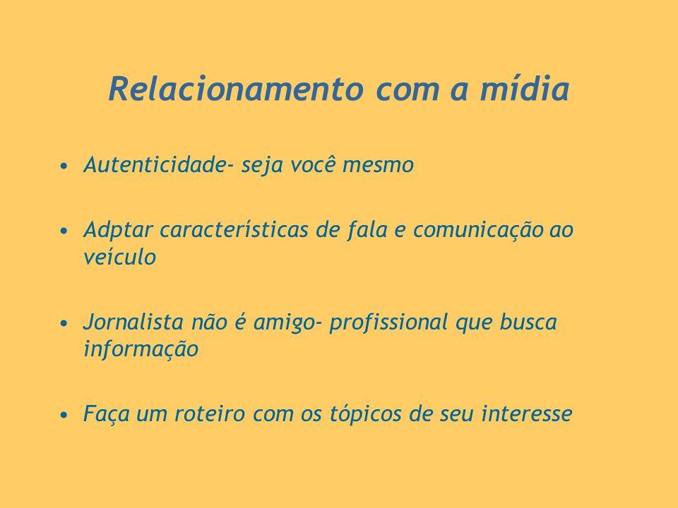 Relacionamento com a mídia Autenticidade- seja você mesmo Adptar características de fala e comunicação ao veículo Jornalista não é amigo- profissional