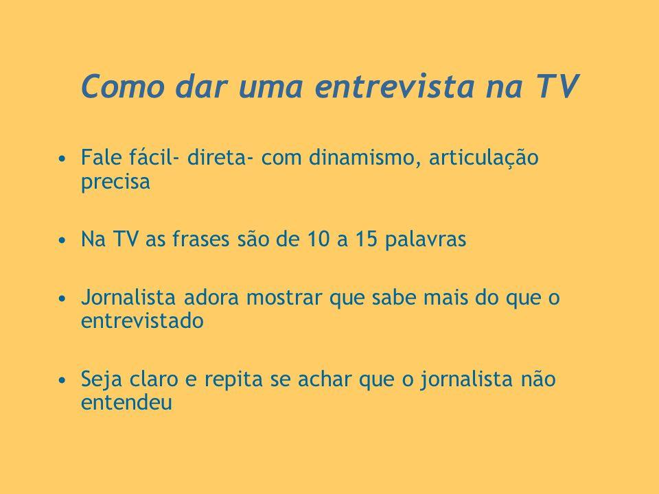 Como dar uma entrevista na TV Fale fácil- direta- com dinamismo, articulação precisa Na TV as frases são de 10 a 15 palavras Jornalista adora mostrar