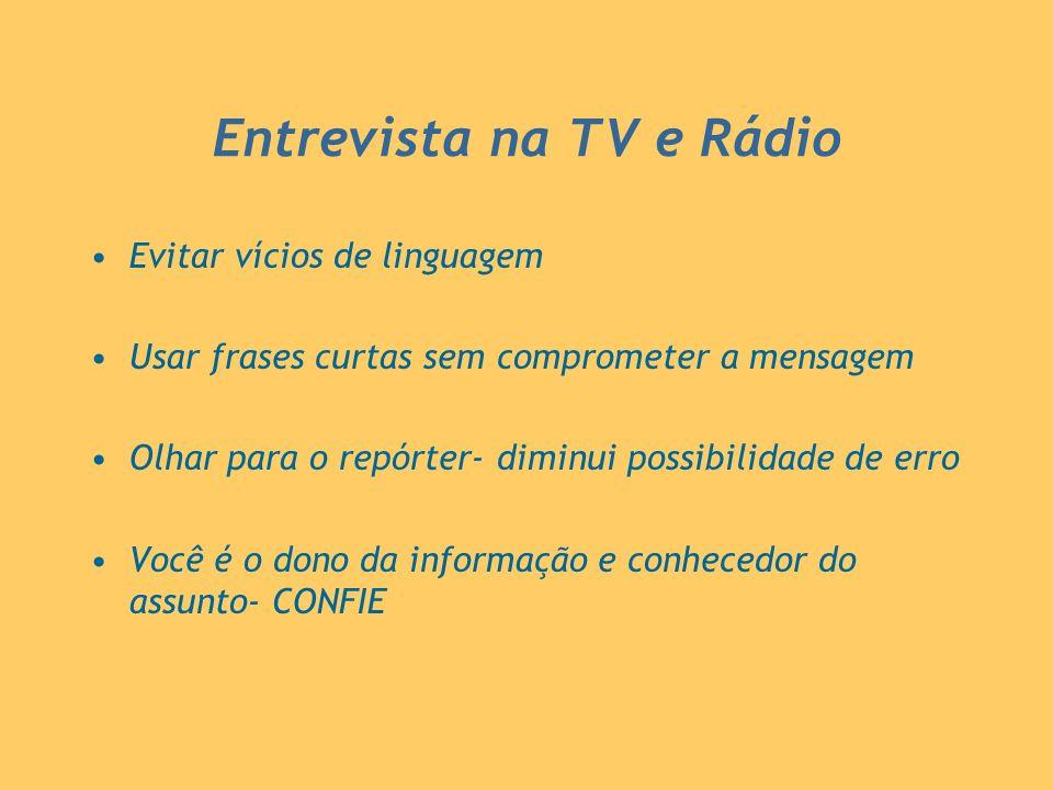 Entrevista na TV e Rádio Evitar vícios de linguagem Usar frases curtas sem comprometer a mensagem Olhar para o repórter- diminui possibilidade de erro