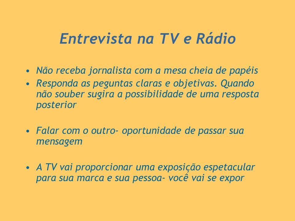 Entrevista na TV e Rádio Não receba jornalista com a mesa cheia de papéis Responda as peguntas claras e objetivas. Quando não souber sugira a possibil