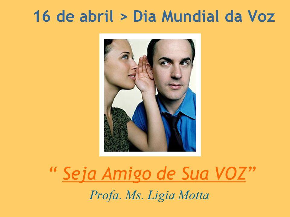 16 de abril > Dia Mundial da Voz Seja Amigo de Sua VOZ Profa. Ms. Ligia Motta