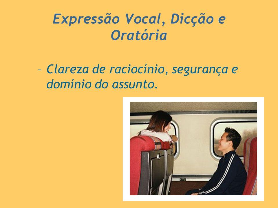 –Clareza de raciocínio, segurança e domínio do assunto. Expressão Vocal, Dicção e Oratória