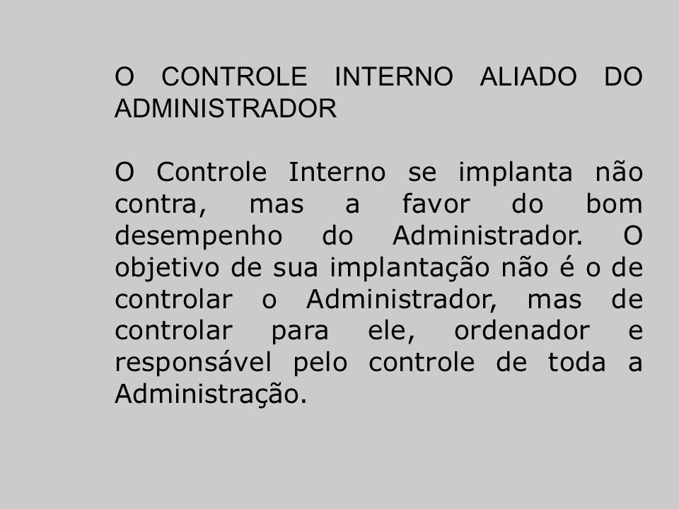 O CONTROLE INTERNO ALIADO DO ADMINISTRADOR O Controle Interno se implanta não contra, mas a favor do bom desempenho do Administrador. O objetivo de su