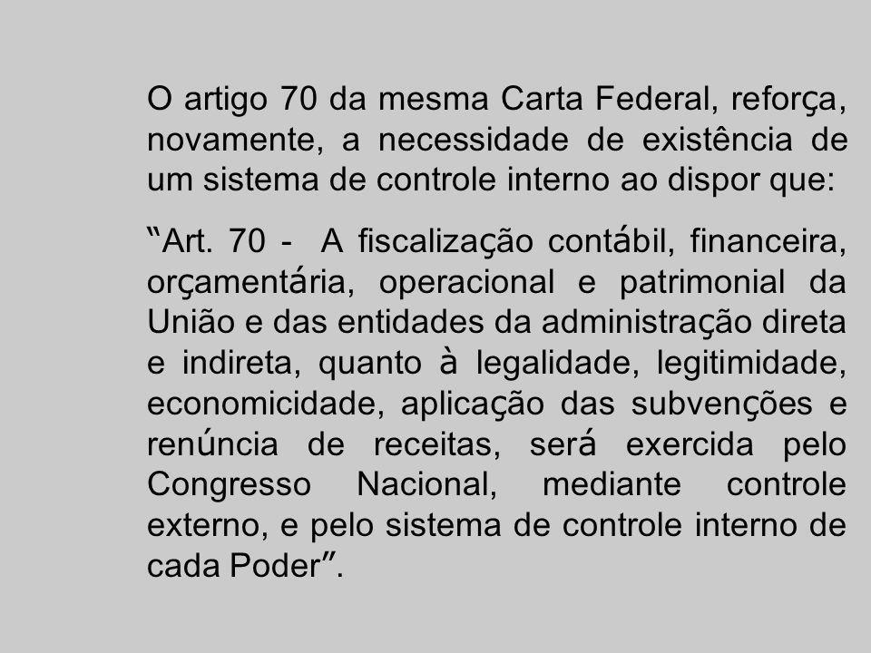 O artigo 70 da mesma Carta Federal, refor ç a, novamente, a necessidade de existência de um sistema de controle interno ao dispor que: Art. 70 - A fis