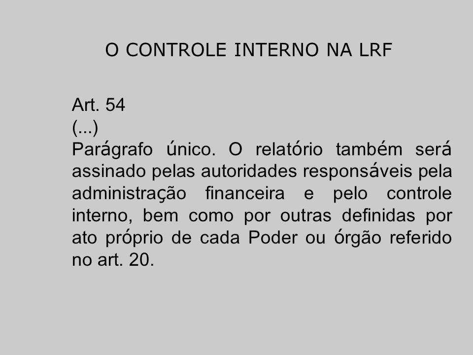 O CONTROLE INTERNO NA LRF Art. 54 (...) Par á grafo ú nico. O relat ó rio tamb é m ser á assinado pelas autoridades respons á veis pela administra ç ã