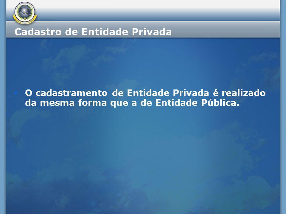 Cadastro de Entidade Privada O cadastramento de Entidade Privada é realizado da mesma forma que a de Entidade Pública.