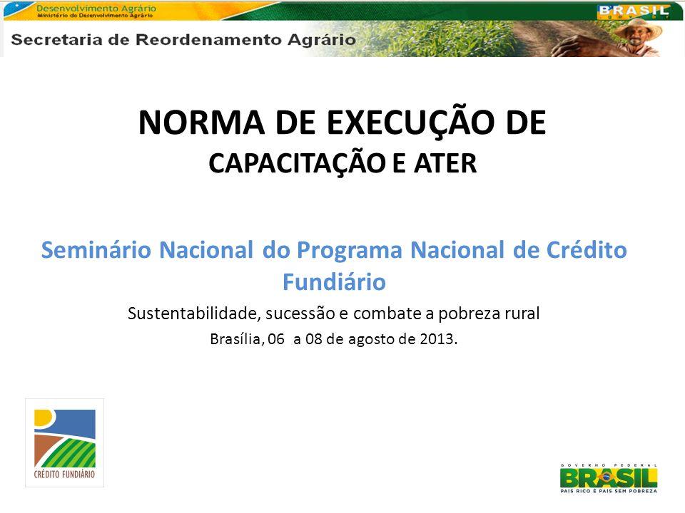 NORMA DE EXECUÇÃO DE CAPACITAÇÃO E ATER Seminário Nacional do Programa Nacional de Crédito Fundiário Sustentabilidade, sucessão e combate a pobreza ru
