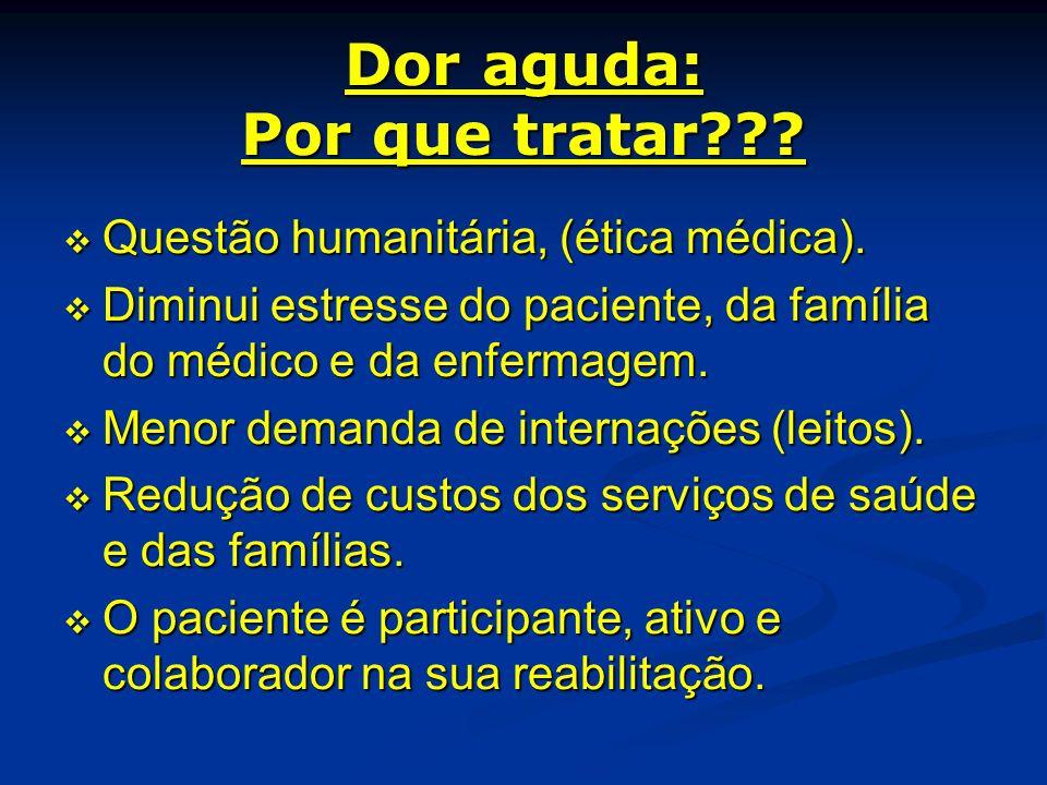 Dor aguda: Por que tratar??? Questão humanitária, (ética médica). Questão humanitária, (ética médica). Diminui estresse do paciente, da família do méd