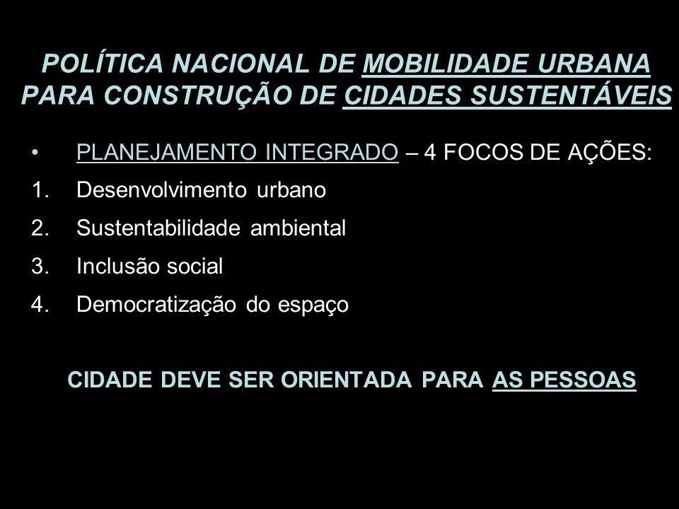 POLÍTICA NACIONAL DE MOBILIDADE URBANA PARA CONSTRUÇÃO DE CIDADES SUSTENTÁVEIS PLANEJAMENTO INTEGRADO – 4 FOCOS DE AÇÕES: 1.Desenvolvimento urbano 2.S