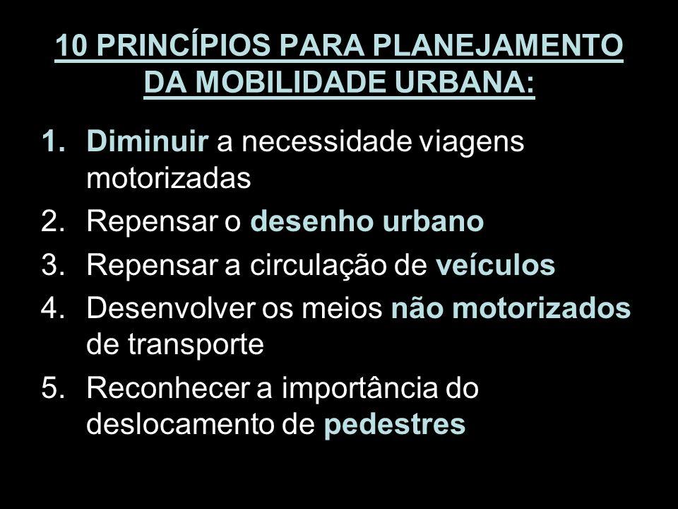 10 PRINCÍPIOS PARA PLANEJAMENTO DA MOBILIDADE URBANA: 1.Diminuir a necessidade viagens motorizadas 2.Repensar o desenho urbano 3.Repensar a circulação