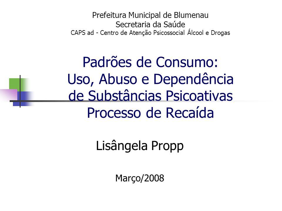 Prefeitura Municipal de Blumenau Secretaria da Saúde CAPS ad - Centro de Atenção Psicossocial Álcool e Drogas Padrões de Consumo: Uso, Abuso e Dependê