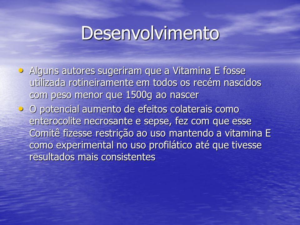 Desenvolvimento Alguns autores sugeriram que a Vitamina E fosse utilizada rotineiramente em todos os recém nascidos com peso menor que 1500g ao nascer