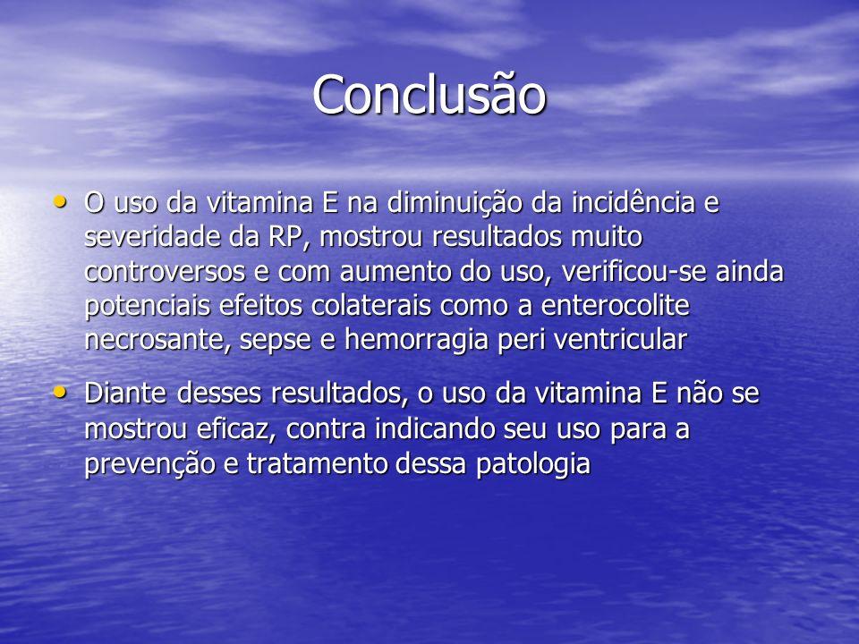 Conclusão O uso da vitamina E na diminuição da incidência e severidade da RP, mostrou resultados muito controversos e com aumento do uso, verificou-se