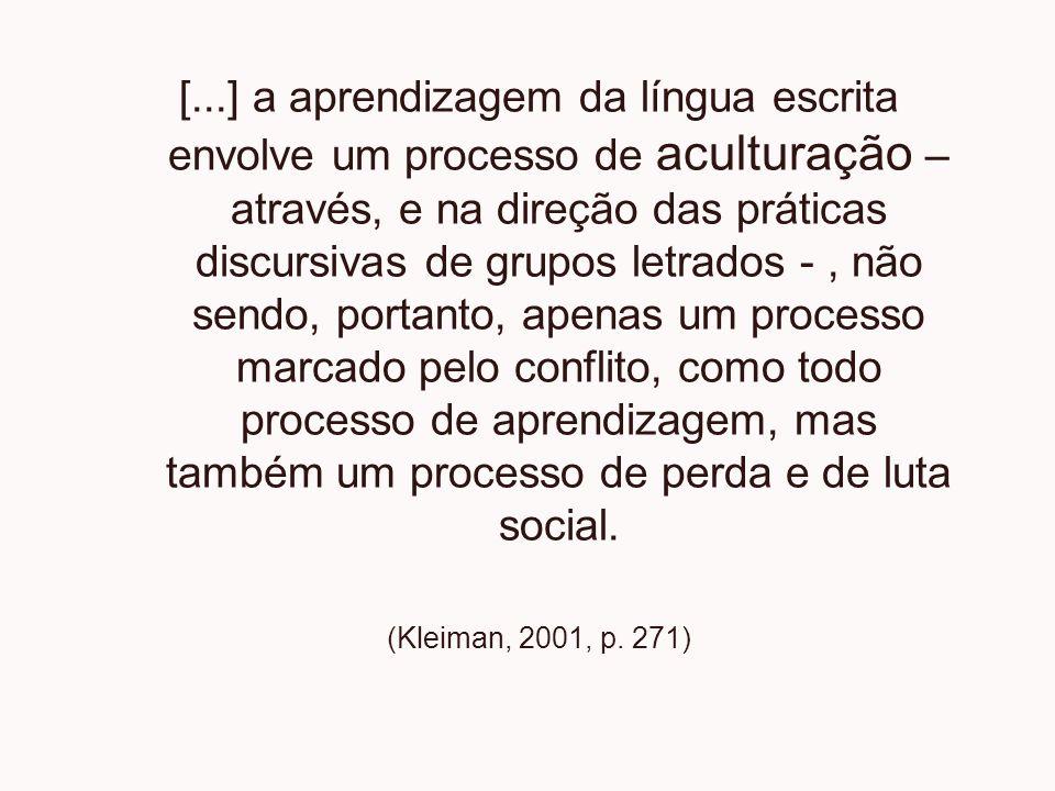 [...] a aprendizagem da língua escrita envolve um processo de aculturação – através, e na direção das práticas discursivas de grupos letrados -, não s