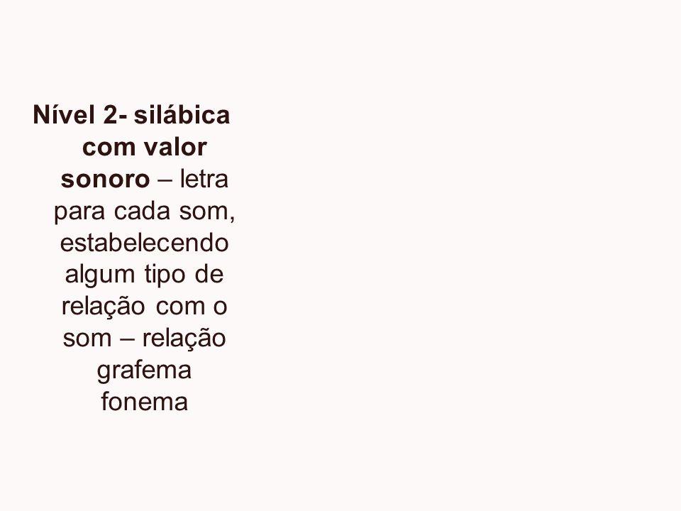 Nível 2- silábica com valor sonoro – letra para cada som, estabelecendo algum tipo de relação com o som – relação grafema fonema