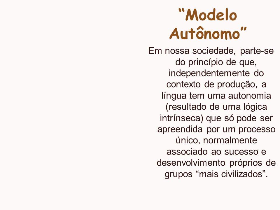 Modelo Autônomo Em nossa sociedade, parte-se do princípio de que, independentemente do contexto de produção, a língua tem uma autonomia (resultado de