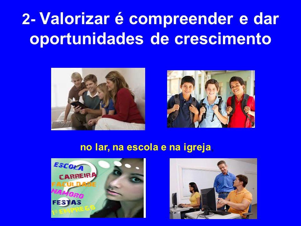 2- Valorizar é compreender e dar oportunidades de crescimento no lar, na escola e na igreja,