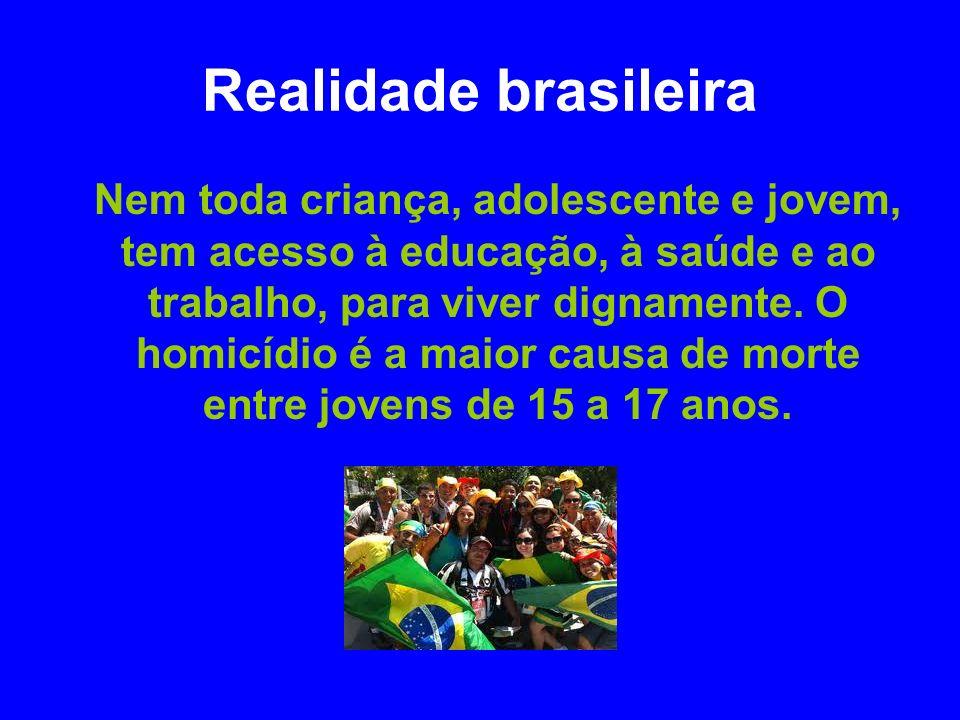 Realidade brasileira Nem toda criança, adolescente e jovem, tem acesso à educação, à saúde e ao trabalho, para viver dignamente. O homicídio é a maior