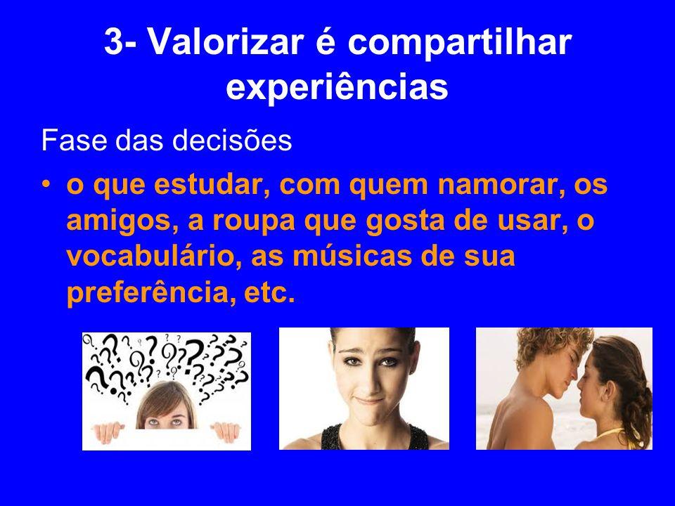 3- Valorizar é compartilhar experiências Fase das decisões o que estudar, com quem namorar, os amigos, a roupa que gosta de usar, o vocabulário, as mú