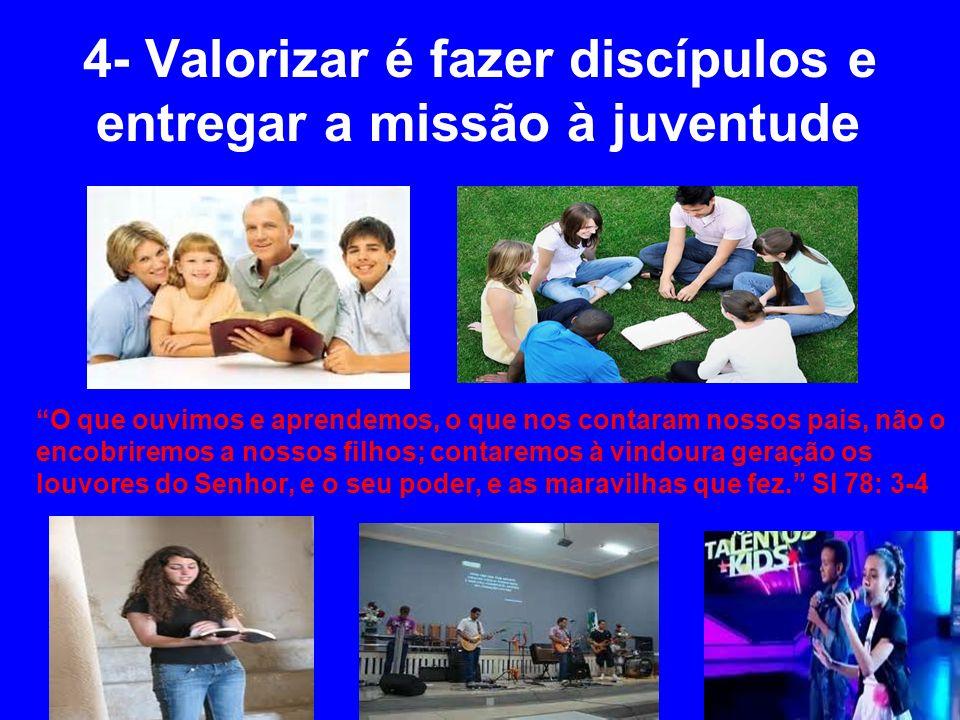 4- Valorizar é fazer discípulos e entregar a missão à juventude O que ouvimos e aprendemos, o que nos contaram nossos pais, não o encobriremos a nosso