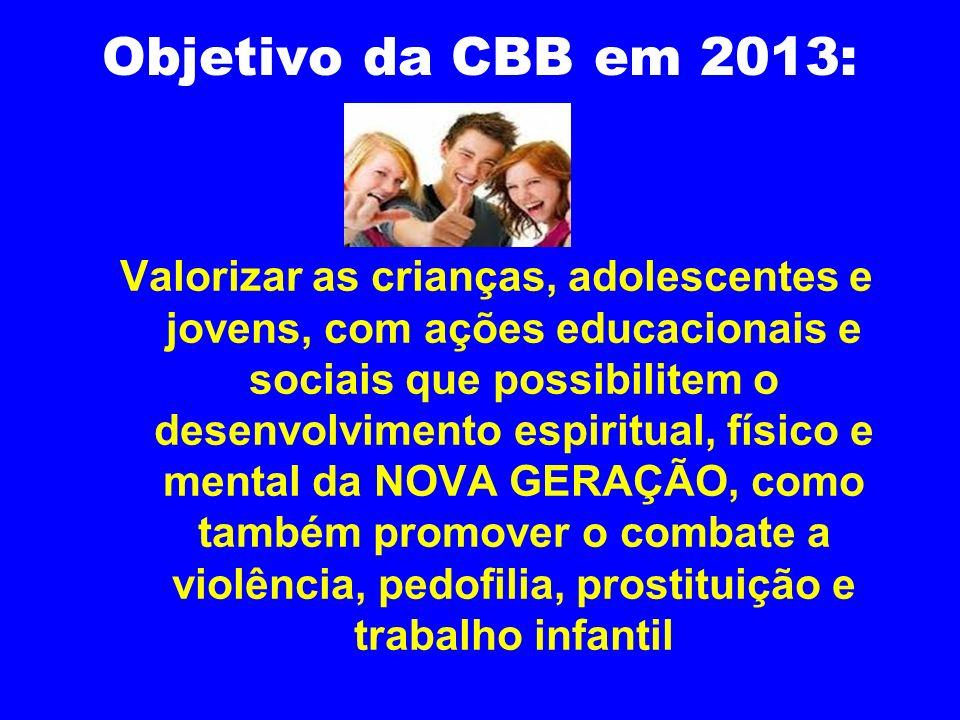 Objetivo da CBB em 2013: Valorizar as crianças, adolescentes e jovens, com ações educacionais e sociais que possibilitem o desenvolvimento espiritual,