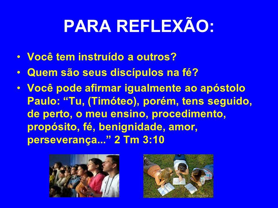 PARA REFLEXÃO: Você tem instruído a outros? Quem são seus discípulos na fé? Você pode afirmar igualmente ao apóstolo Paulo: Tu, (Timóteo), porém, tens