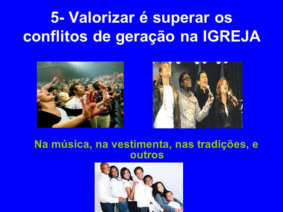 5- Valorizar é superar os conflitos de geração na IGREJA Na música, na vestimenta, nas tradições, e outros