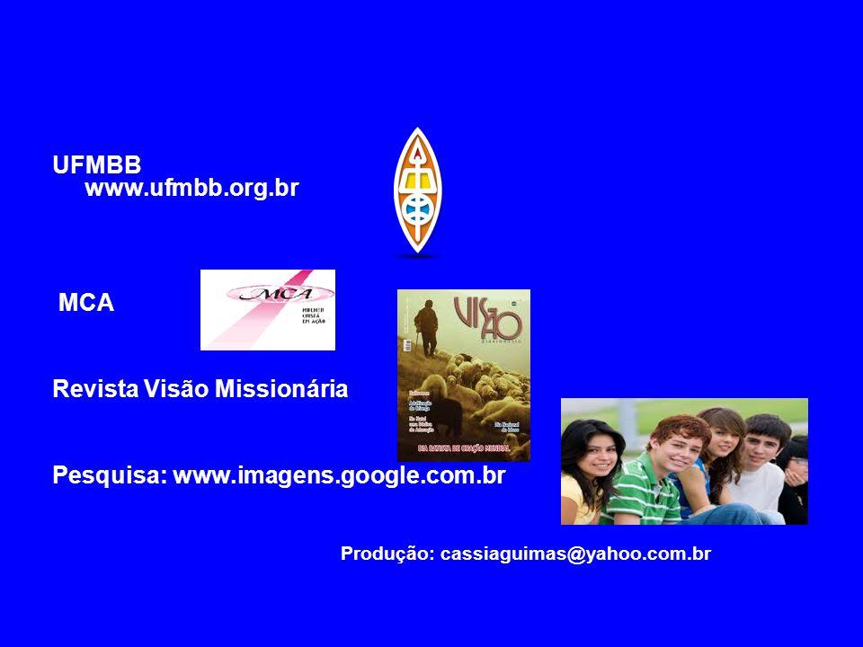 UFMBB www.ufmbb.org.br MCA Revista Visão Missionária Pesquisa: www.imagens.google.com.br Produção: cassiaguimas@yahoo.com.br