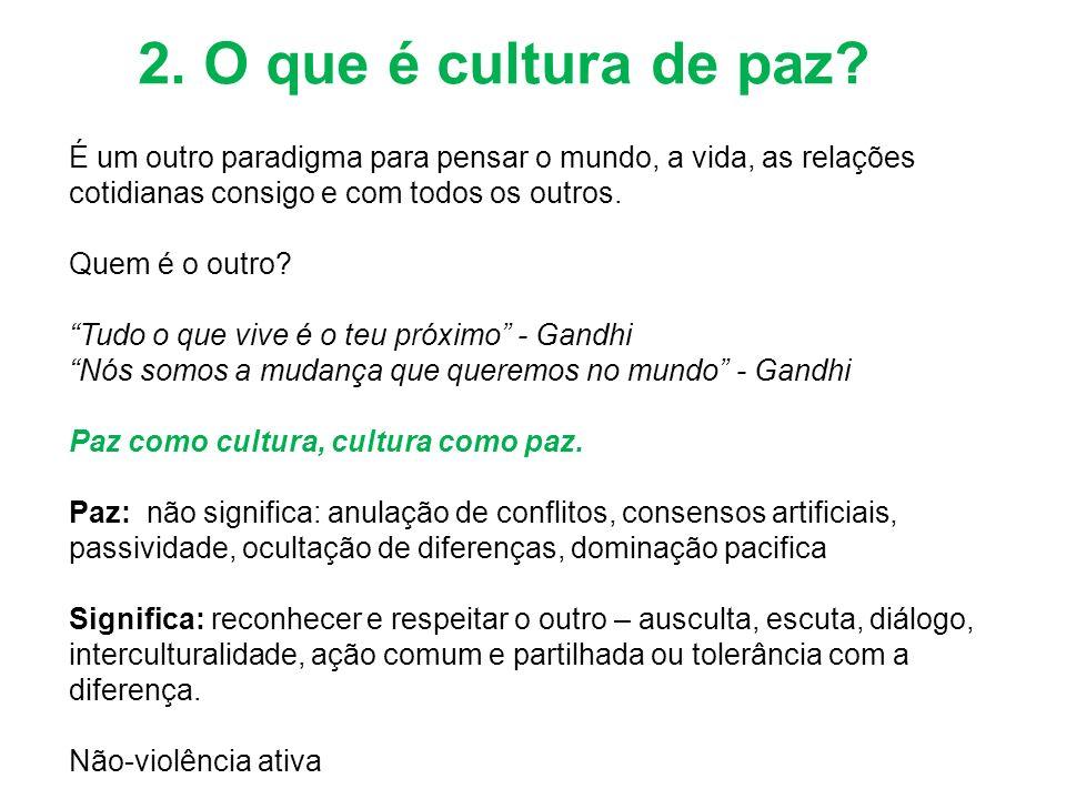 2. O que é cultura de paz? É um outro paradigma para pensar o mundo, a vida, as relações cotidianas consigo e com todos os outros. Quem é o outro? Tud
