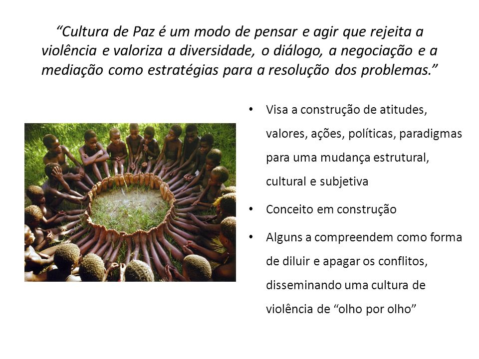 Cultura de Paz é um modo de pensar e agir que rejeita a violência e valoriza a diversidade, o diálogo, a negociação e a mediação como estratégias para