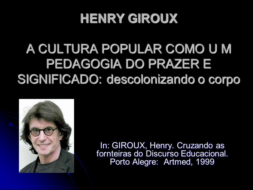 GIROUX - A CULTURA POPULAR COMO U M PEDAGOGIA DO PRAZER E SIGNIFICADO: descolonizando o corpo Ênfase do capítulo (p.