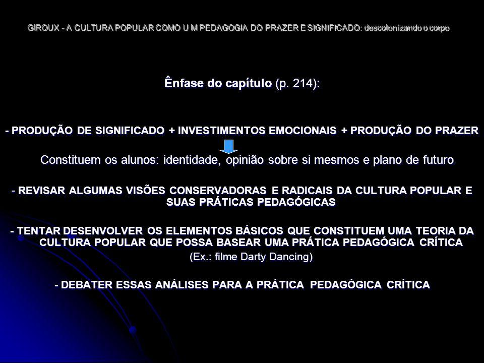 GIROUX - A CULTURA POPULAR COMO U M PEDAGOGIA DO PRAZER E SIGNIFICADO: descolonizando o corpo DESENVOLVIMENTO DO TEXTO INTRODUÇÃO: POSTURA DOS EDUCADORES RADICAIS COMO AS TEORIAS CRÍTICAS TRATAM DA QUESTÃO DA PEDAGOGIA ABORDAGENS RADICAIS E CONSERVADORAS À CULTURA POPULAR A HEGEMONIA COMO UM PROCESSO PEDAGÓGICO A CULTURA COMO UM LOCAL DE LUTA E DE RELAÇÕES DE PODER A CULTURA POPULAR E O CONSENTIMENTO: A DIALÉTICA DA IDEOLOGIA E DO PRAZER INVESTIMENTO E PRAZER EM DIRTY DANCING IMPLICAÇÕES PARA A PRÁTICA PEDAGÓGICA CRÍTICA