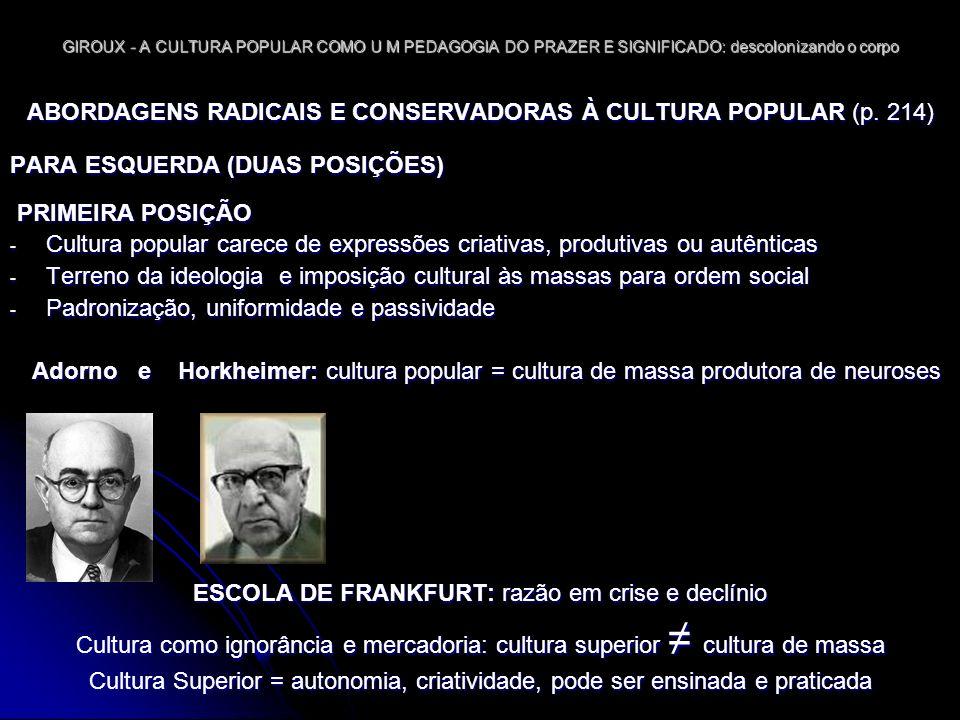 GIROUX - A CULTURA POPULAR COMO U M PEDAGOGIA DO PRAZER E SIGNIFICADO: descolonizando o corpo ABORDAGENS RADICAIS E CONSERVADORAS À CULTURA POPULAR SEGUNDA POSIÇÃO Historiadores e sociólogos que estudam história dos povos ou práticas de grupos subculturais Cultura popular = cultura do povo e variedade contemporânea Cultura da classe trabalhadora é escavada como expressão da resistência popular Pedagogia para apropriação da própria cultura Cultura superior X cultura da classe trabalhadora CONCLUSÕES SOBRE POSIÇÕES DE ESQUERDA Explica o fato das pessoas não se rebelam ante as injustiças do capitalismo A DIREITA se apropriou dessa lógica