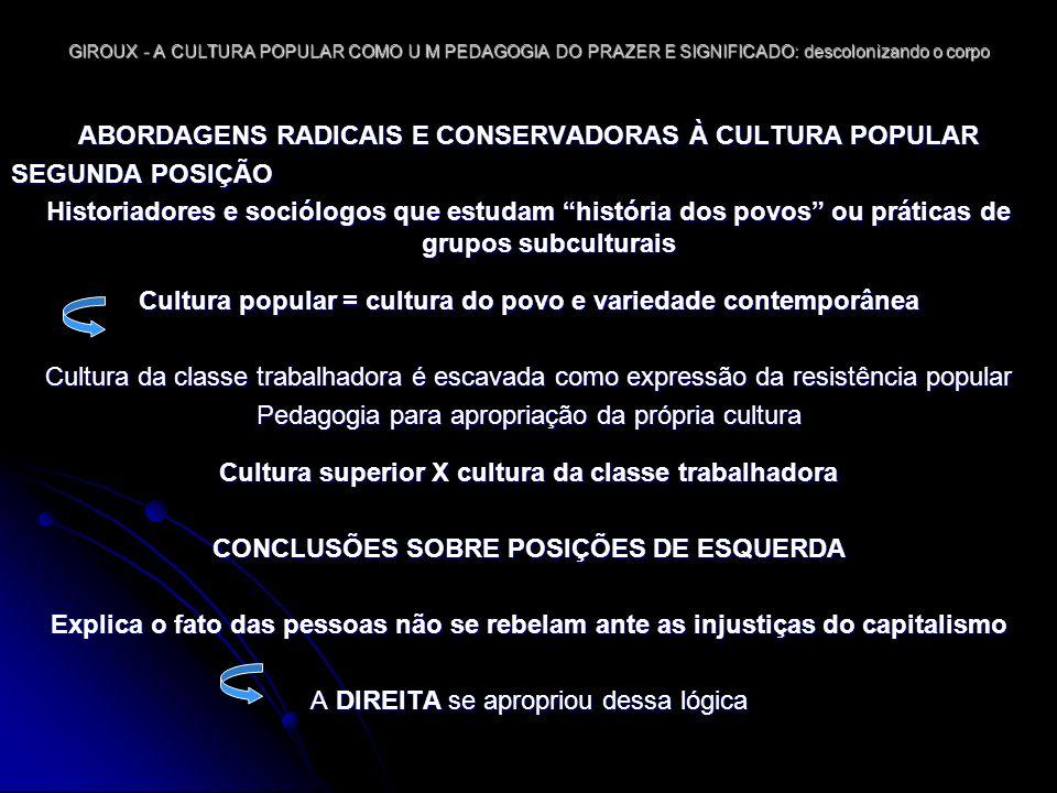 GIROUX - A CULTURA POPULAR COMO U M PEDAGOGIA DO PRAZER E SIGNIFICADO: descolonizando o corpo A CULTURA POPULAR E O CONSENTIMENTO: A DIALÉTICA DA IDEOLOGIA E DO PRAZER OPINIÃO DE GIROUX A pedagogia está presente na produção do discurso Pedagogia constitui um momento em que o corpo aprende, se movimenta, deseja e anseia por afirmação Consentimento abre a pedagogia para o incerto que legitima o concreto de uma maneira experimentada e não falada IDÉIA QUE GIROUX QUER DESENVOLVER (retomando 212-213 pp) Reteorizar a noção de ideologia com uma teoria que retome o prazer Educadores podem desenvolver uma pedagogia com possibilidade mais crítica de tratar o propósito & o significado da cultura popular como terreno de luta e esperança