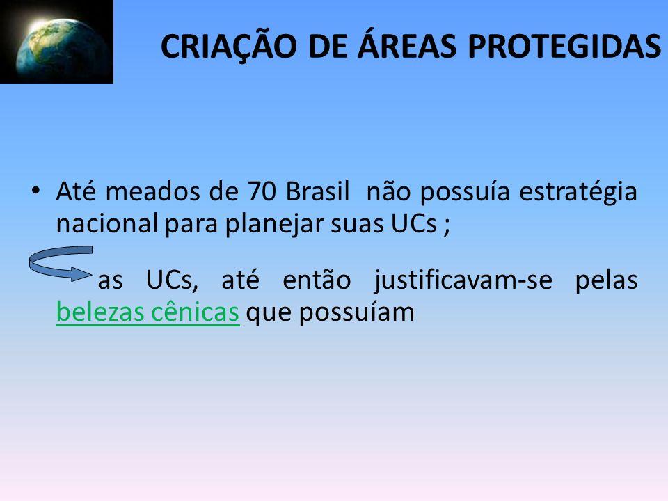 Até meados de 70 Brasil não possuía estratégia nacional para planejar suas UCs ; as UCs, até então justificavam-se pelas belezas cênicas que possuíam