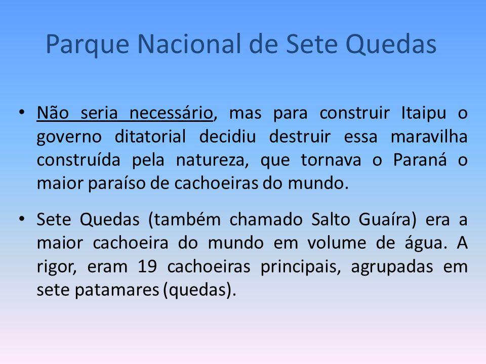 Não seria necessário, mas para construir Itaipu o governo ditatorial decidiu destruir essa maravilha construída pela natureza, que tornava o Paraná o