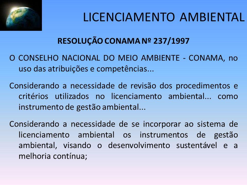 LICENCIAMENTO AMBIENTAL RESOLUÇÃO CONAMA Nº 237/1997 O CONSELHO NACIONAL DO MEIO AMBIENTE - CONAMA, no uso das atribuições e competências... Considera