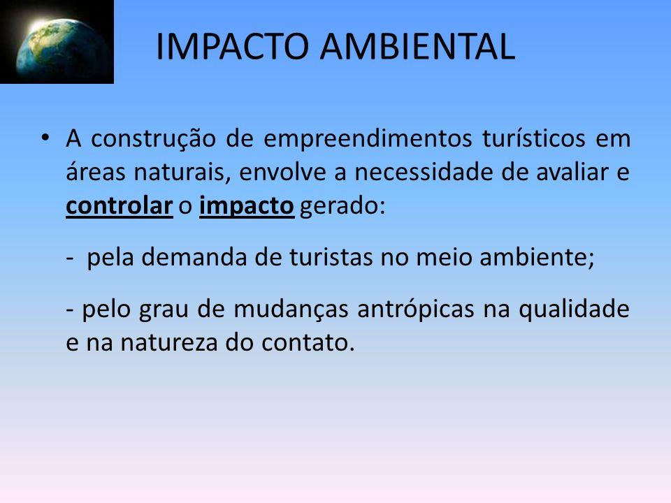 IMPACTO AMBIENTAL A construção de empreendimentos turísticos em áreas naturais, envolve a necessidade de avaliar e controlar o impacto gerado: - pela