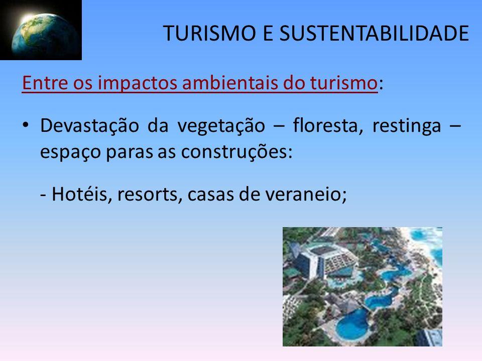 TURISMO E SUSTENTABILIDADE Entre os impactos ambientais do turismo: Devastação da vegetação – floresta, restinga – espaço paras as construções: - Hoté