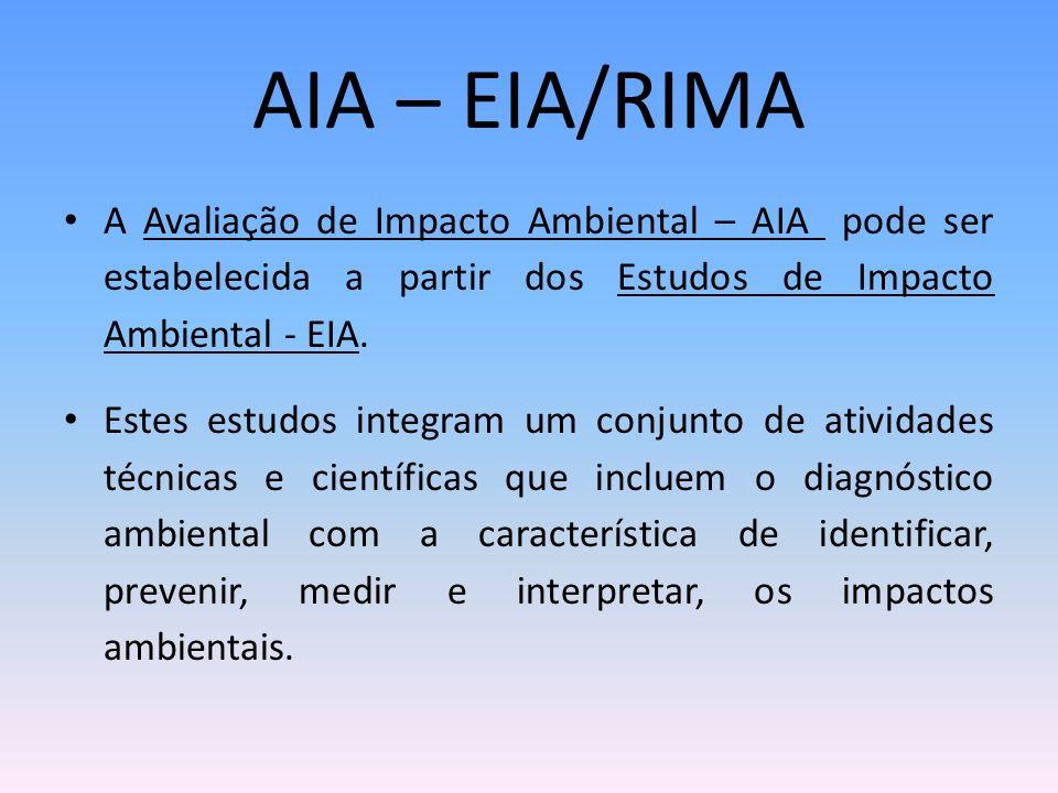 AIA – EIA/RIMA A Avaliação de Impacto Ambiental – AIA pode ser estabelecida a partir dos Estudos de Impacto Ambiental - EIA. Estes estudos integram um