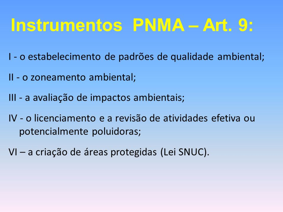 I - o estabelecimento de padrões de qualidade ambiental; II - o zoneamento ambiental; III - a avaliação de impactos ambientais; IV - o licenciamento e a revisão de atividades efetiva ou potencialmente poluidoras; VI – a criação de áreas protegidas (Lei SNUC).