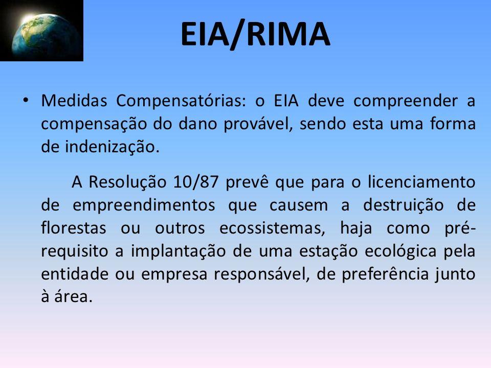 Medidas Compensatórias: o EIA deve compreender a compensação do dano provável, sendo esta uma forma de indenização. A Resolução 10/87 prevê que para o