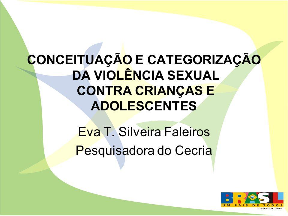 CONCEITUAÇÃO E CATEGORIZAÇÃO DA VIOLÊNCIA SEXUAL CONTRA CRIANÇAS E ADOLESCENTES Eva T. Silveira Faleiros Pesquisadora do Cecria