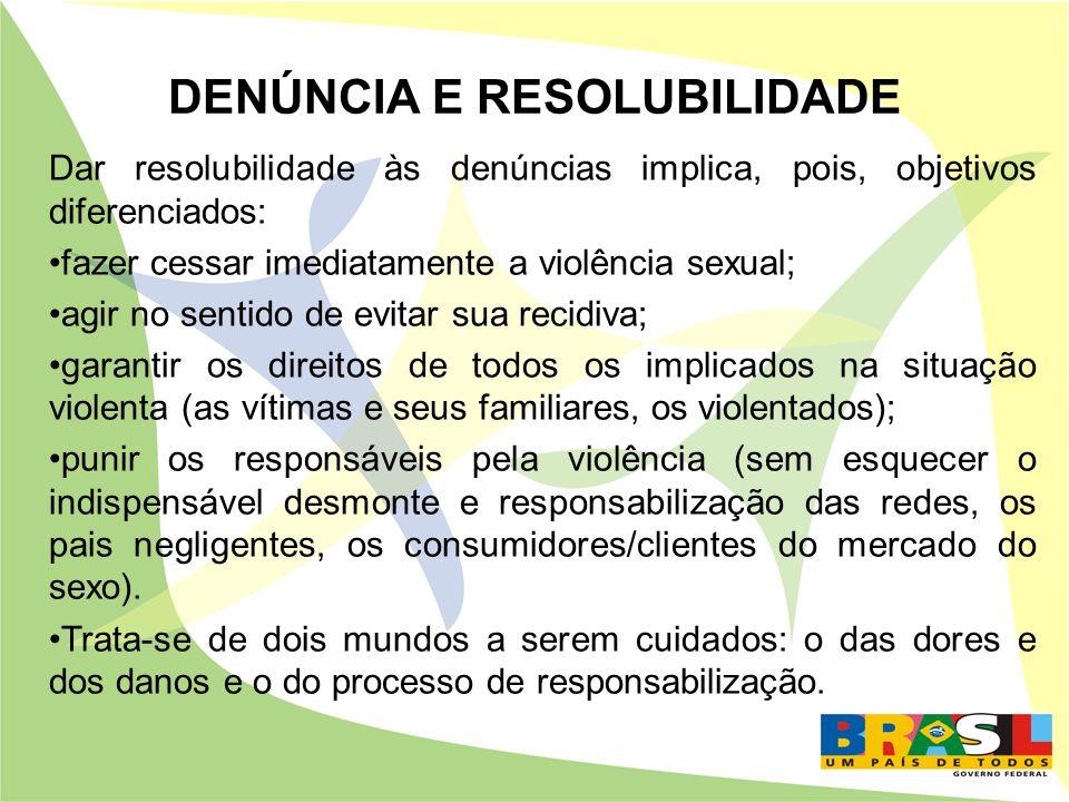 DENÚNCIA E RESOLUBILIDADE Dar resolubilidade às denúncias implica, pois, objetivos diferenciados: fazer cessar imediatamente a violência sexual; agir