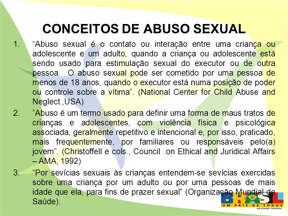 CONCEITOS DE ABUSO SEXUAL 4.O abuso sexual se define como a participação de uma criança ou de um adolescente menor em atividades sexuais, as quais não é capaz de compreender, que são inapropriadas à sua idades e a seu desenvolvimento psicosocial, que sofrem por sedução ou força, e que transgridem os tabus sociais.