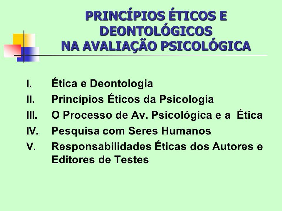 PRINCÍPIOS ÉTICOS E DEONTOLÓGICOS NA AVALIAÇÃO PSICOLÓGICA I. Ética e Deontologia II. Princípios Éticos da Psicologia III. O Processo de Av. Psicológi