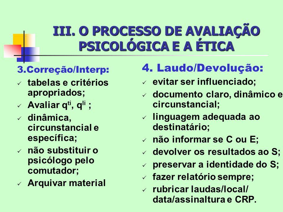 III. O PROCESSO DE AVALIAÇÃO PSICOLÓGICA E A ÉTICA 3.Correção/Interp: tabelas e critérios apropriados; Avaliar q ti, q li ; dinâmica, circunstancial e